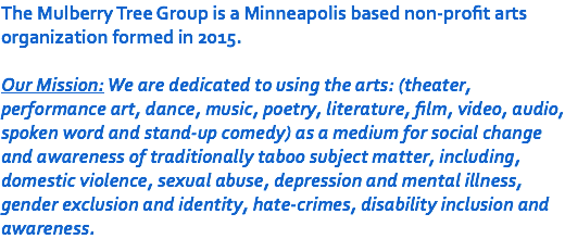 The Mulberry Tree Group is a Minneapolis based non-profit arts organization formed in 2015. Our Mission: We are dedicated to using the arts: (theater, performance art, dance, music, poetry, literature, film, video, audio, spoken word and stand-up comedy) as a medium for social change and awareness of traditionally taboo subject matter, including, domestic violence, sexual abuse, depression and mental illness, gender exclusion and identity, hate-crimes, disability inclusion and awareness.